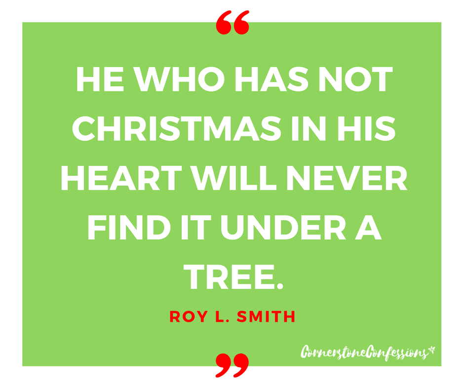 He who has not Christmas in his heart will never find it under a tree. ~Roy L. Smith
