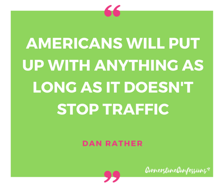 Americans will put up with anything as long as it doesn't stop traffic. ~Dan Rather. Don't put up with just anything in your car