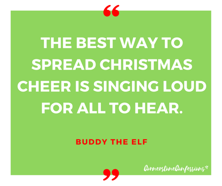 The beset way to spread Christmas cheer is singing loud for all to hear. ~Buddy the Elf