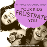 10 Things You Can Do When Your Kids Frustrate You