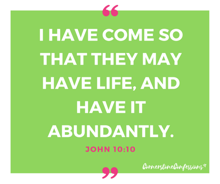 I have come so that they may have life, and have it abundantly. John 10:10