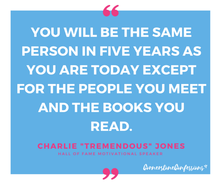 "You will be the same person in five years as you are today except for the people you meet and the books you read ~Charlie ""Tremendous"" Jones"